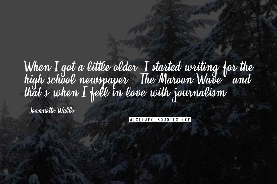 Jeannette Walls quotes: When I got a little older, I started writing for the high school newspaper, 'The Maroon Wave,' and that's when I fell in love with journalism.