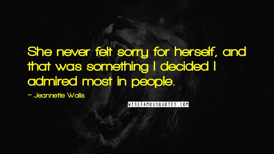 Jeannette Walls quotes: She never felt sorry for herself, and that was something I decided I admired most in people.