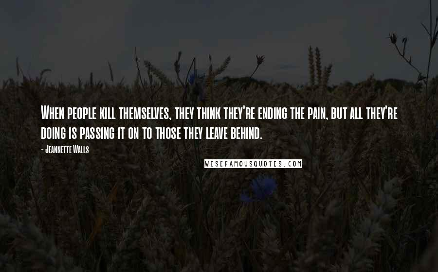 Jeannette Walls quotes: When people kill themselves, they think they're ending the pain, but all they're doing is passing it on to those they leave behind.