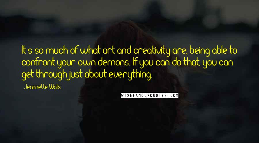 Jeannette Walls quotes: It's so much of what art and creativity are, being able to confront your own demons. If you can do that, you can get through just about everything.
