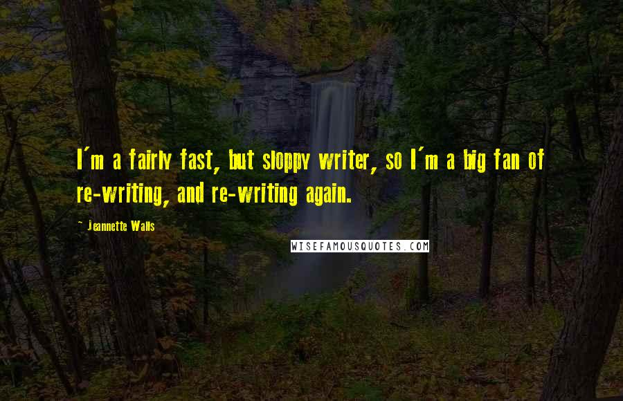 Jeannette Walls quotes: I'm a fairly fast, but sloppy writer, so I'm a big fan of re-writing, and re-writing again.