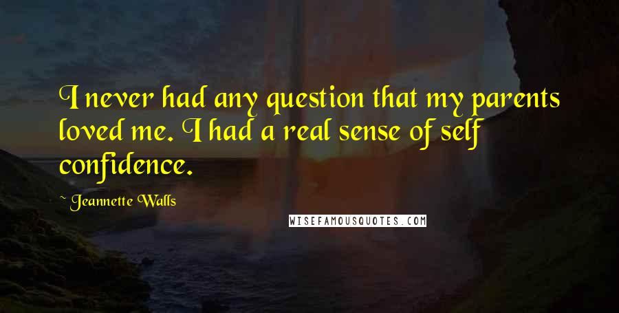 Jeannette Walls quotes: I never had any question that my parents loved me. I had a real sense of self confidence.