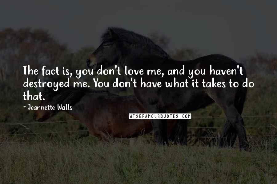 Jeannette Walls quotes: The fact is, you don't love me, and you haven't destroyed me. You don't have what it takes to do that.