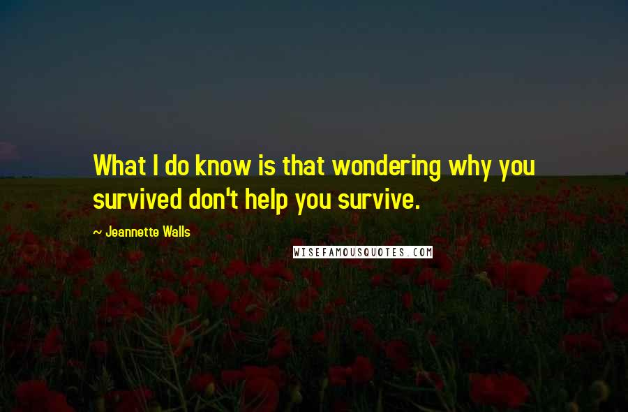 Jeannette Walls quotes: What I do know is that wondering why you survived don't help you survive.