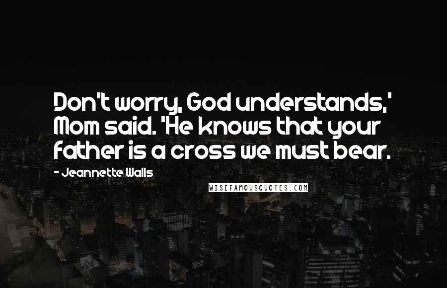 Jeannette Walls quotes: Don't worry, God understands,' Mom said. 'He knows that your father is a cross we must bear.