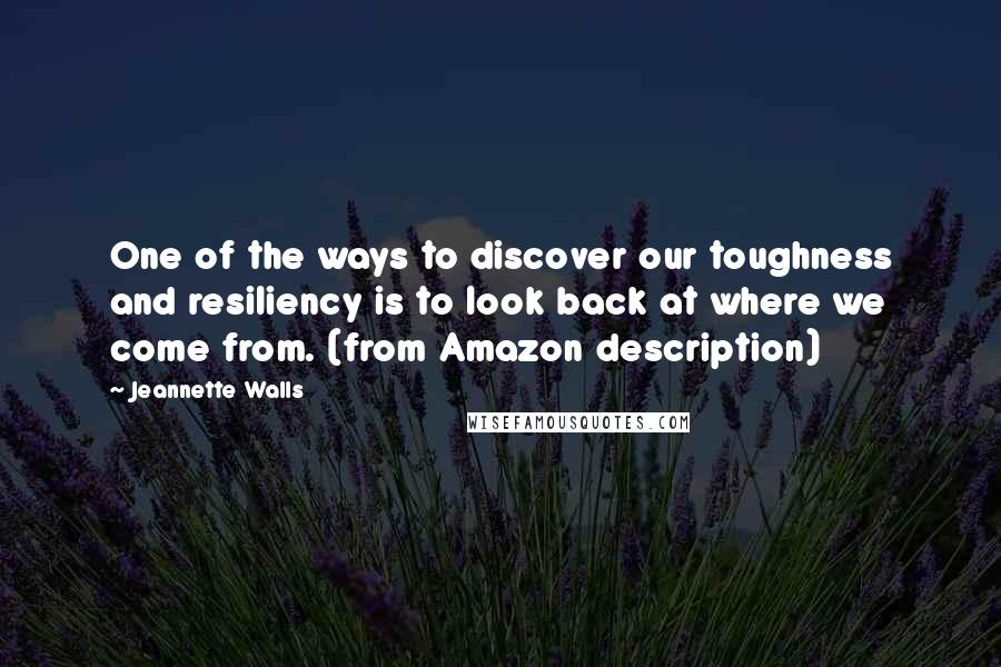 Jeannette Walls quotes: One of the ways to discover our toughness and resiliency is to look back at where we come from. (from Amazon description)
