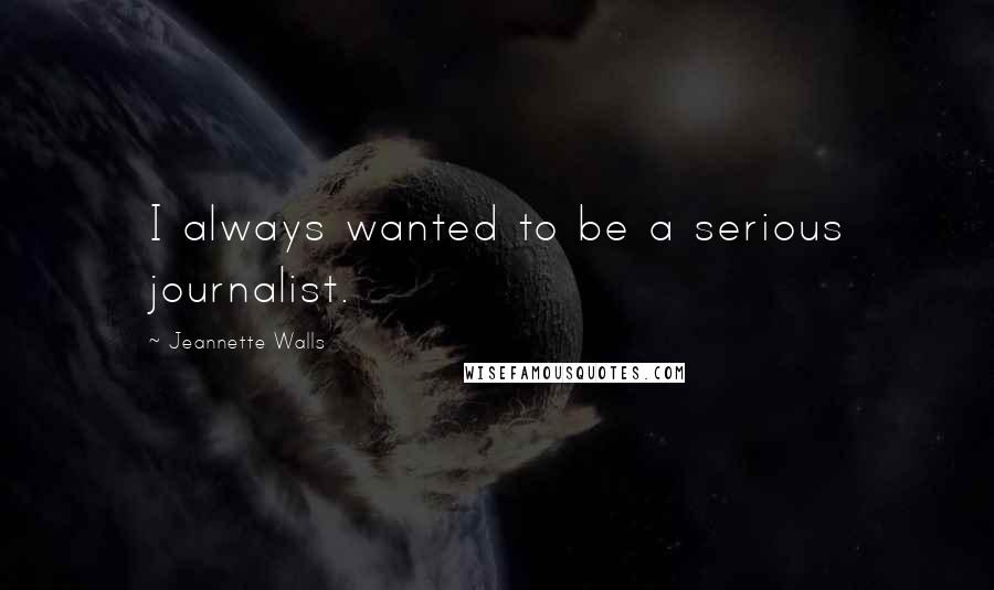 Jeannette Walls quotes: I always wanted to be a serious journalist.