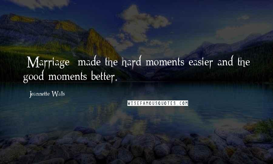 Jeannette Walls quotes: [Marriage] made the hard moments easier and the good moments better.