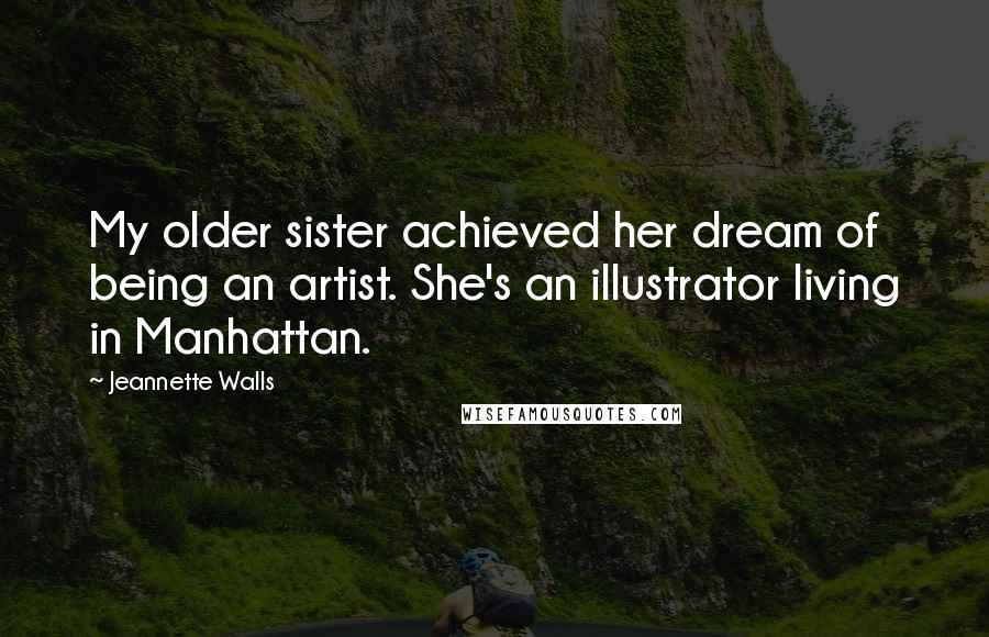 Jeannette Walls quotes: My older sister achieved her dream of being an artist. She's an illustrator living in Manhattan.