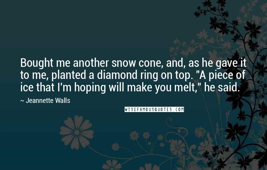 """Jeannette Walls quotes: Bought me another snow cone, and, as he gave it to me, planted a diamond ring on top. """"A piece of ice that I'm hoping will make you melt,"""" he"""