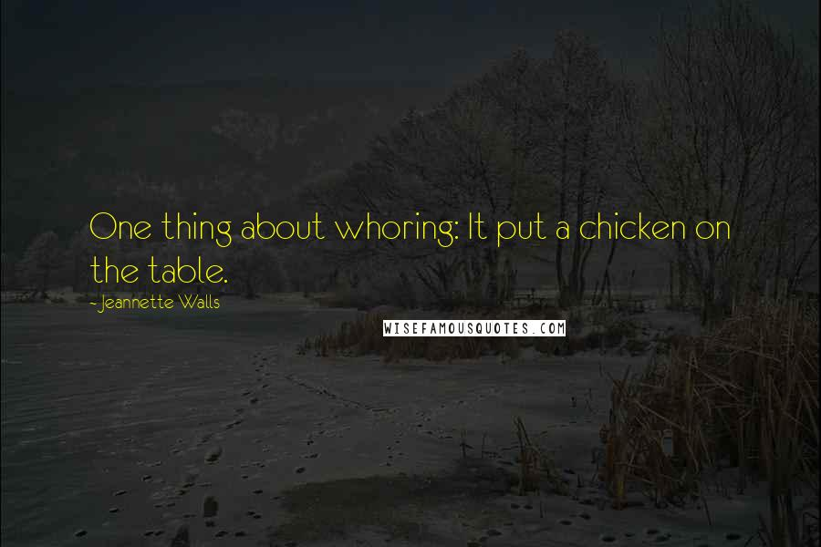 Jeannette Walls quotes: One thing about whoring: It put a chicken on the table.
