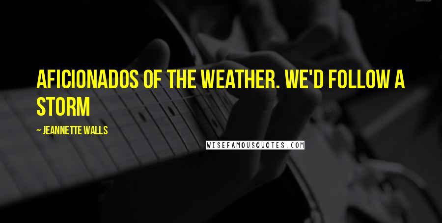 Jeannette Walls quotes: Aficionados of the weather. We'd follow a storm