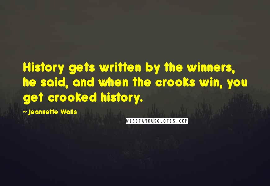 Jeannette Walls quotes: History gets written by the winners, he said, and when the crooks win, you get crooked history.