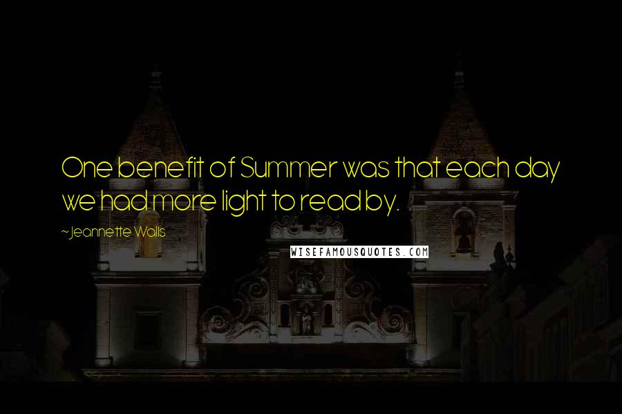 Jeannette Walls quotes: One benefit of Summer was that each day we had more light to read by.
