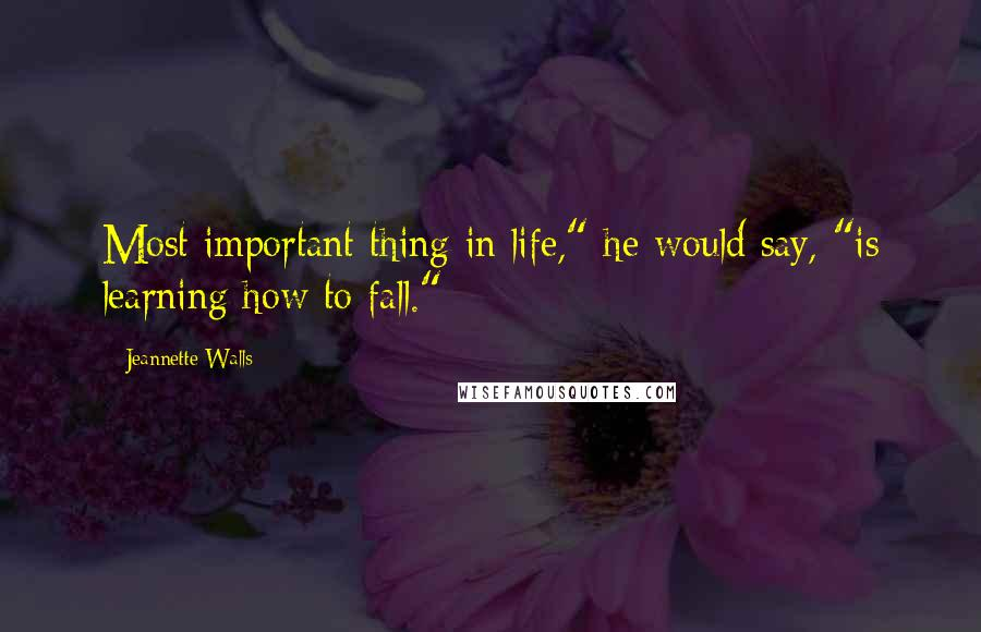 """Jeannette Walls quotes: Most important thing in life,"""" he would say, """"is learning how to fall."""" *"""