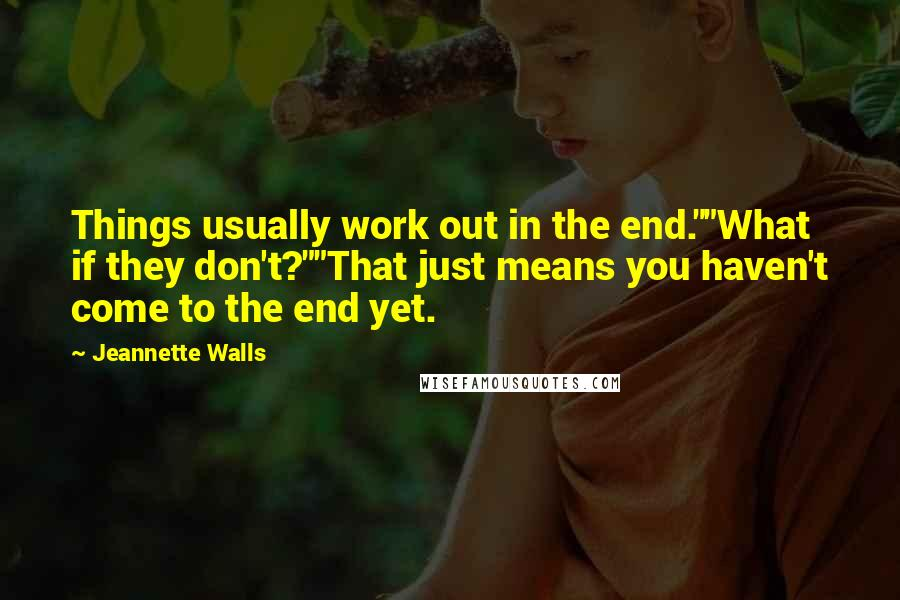 """Jeannette Walls quotes: Things usually work out in the end.""""""""What if they don't?""""""""That just means you haven't come to the end yet."""