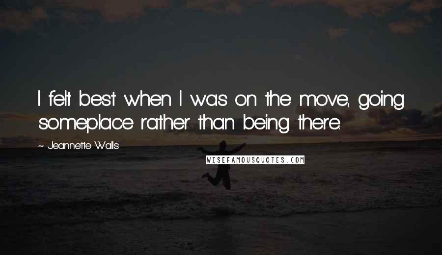 Jeannette Walls quotes: I felt best when I was on the move, going someplace rather than being there.