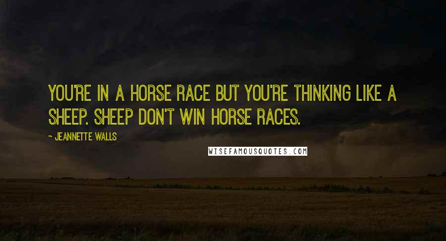 Jeannette Walls quotes: You're in a horse race but you're thinking like a sheep. Sheep don't win horse races.