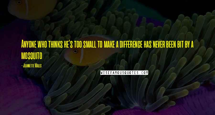 Jeannette Walls quotes: Anyone who thinks he's too small to make a difference has never been bit by a mosquito