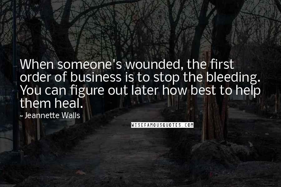 Jeannette Walls quotes: When someone's wounded, the first order of business is to stop the bleeding. You can figure out later how best to help them heal.