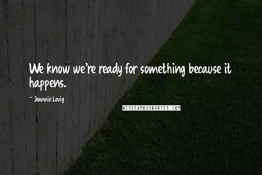 Jeannie Levig quotes: We know we're ready for something because it happens.