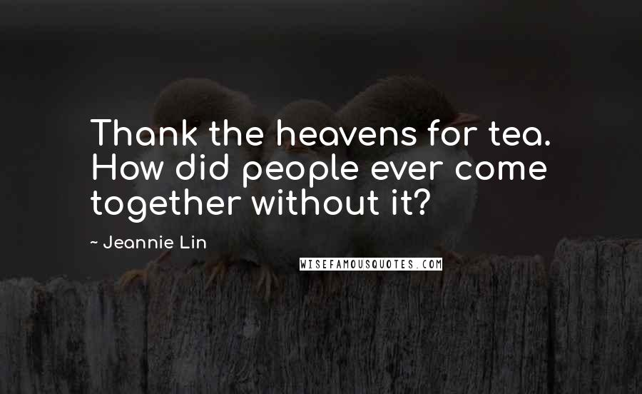 Jeannie Lin quotes: Thank the heavens for tea. How did people ever come together without it?