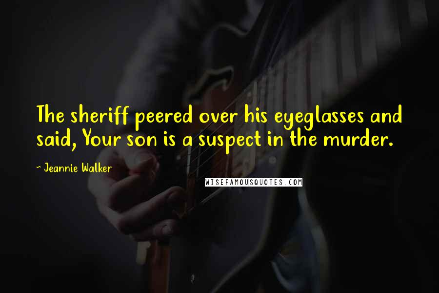 Jeannie Walker quotes: The sheriff peered over his eyeglasses and said, Your son is a suspect in the murder.