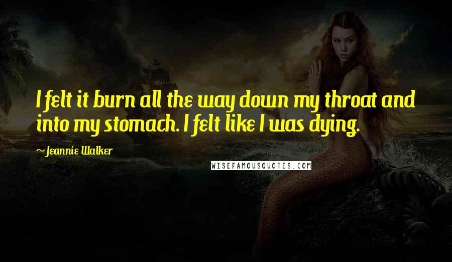 Jeannie Walker quotes: I felt it burn all the way down my throat and into my stomach. I felt like I was dying.