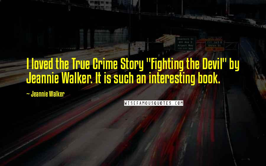 """Jeannie Walker quotes: I loved the True Crime Story """"Fighting the Devil"""" by Jeannie Walker. It is such an interesting book."""