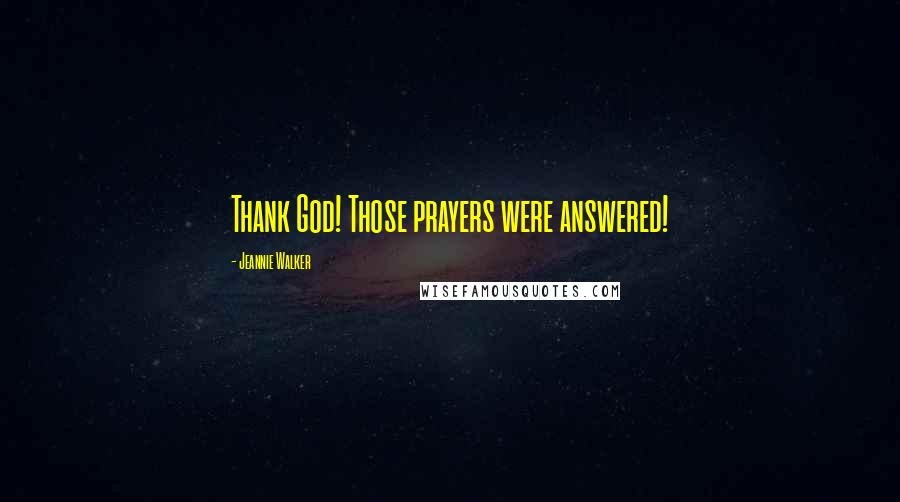Jeannie Walker quotes: Thank God! Those prayers were answered!