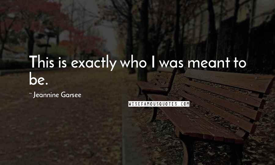 Jeannine Garsee quotes: This is exactly who I was meant to be.