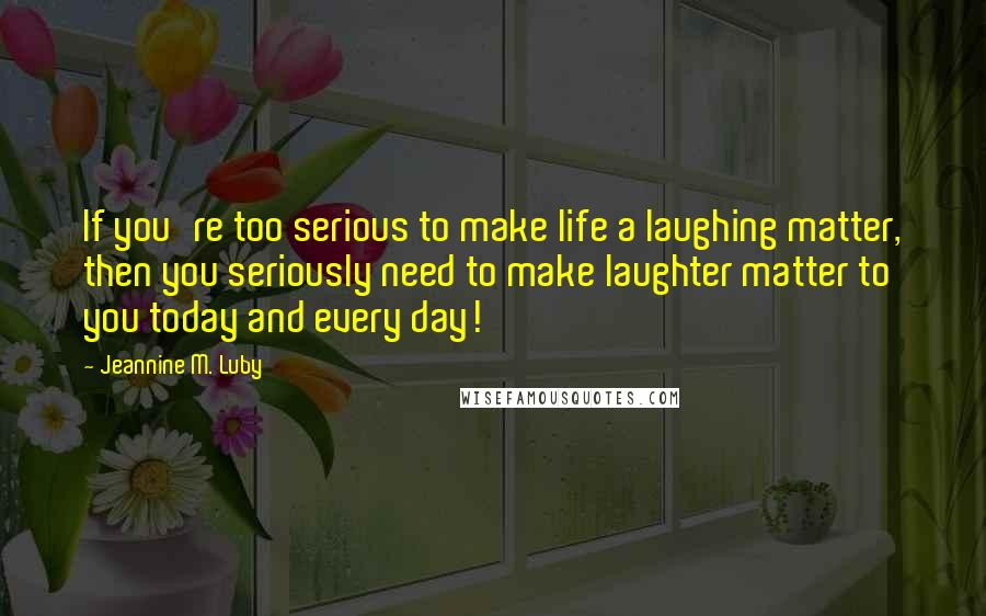 Jeannine M. Luby quotes: If you're too serious to make life a laughing matter, then you seriously need to make laughter matter to you today and every day!