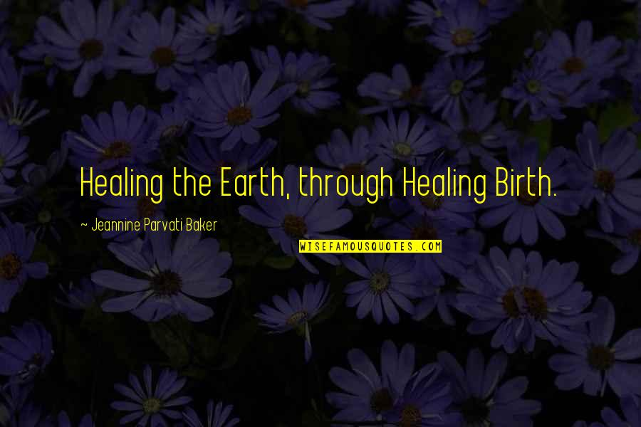 Jeannine Parvati Baker Quotes By Jeannine Parvati Baker: Healing the Earth, through Healing Birth.