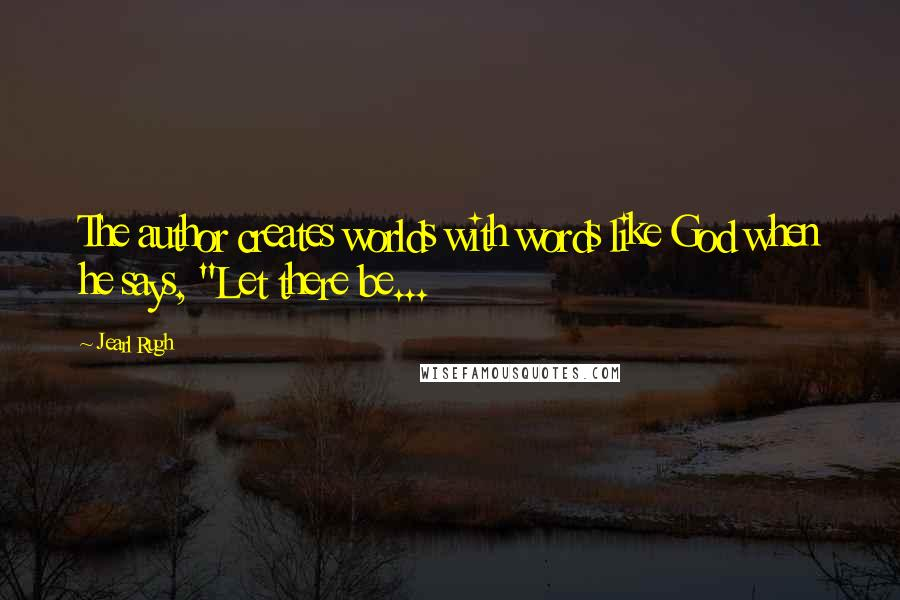 """Jearl Rugh quotes: The author creates worlds with words like God when he says, """"Let there be..."""