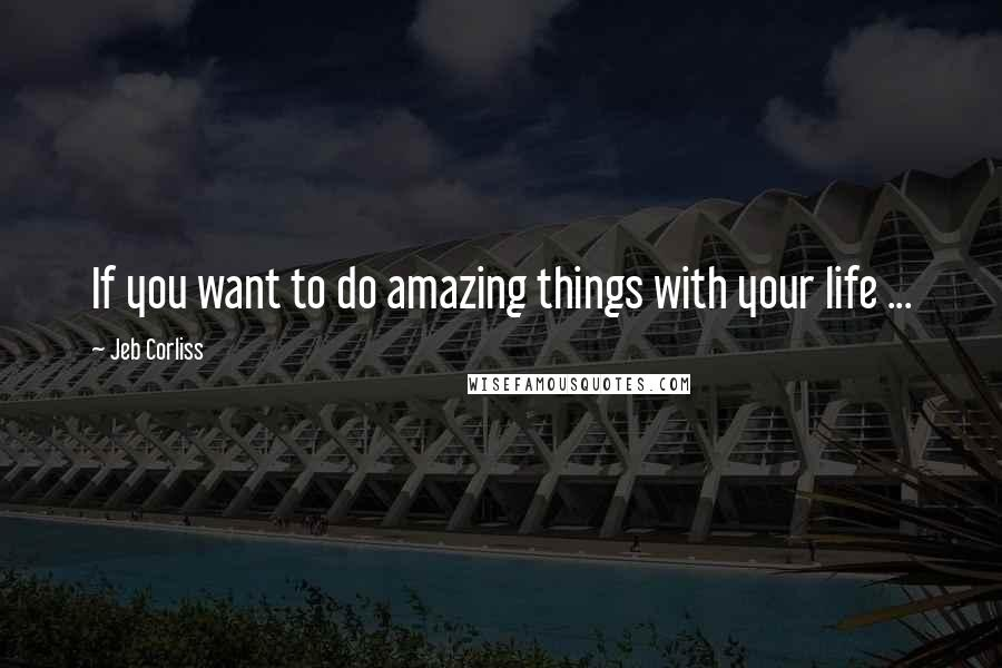 Jeb Corliss quotes: If you want to do amazing things with your life ...