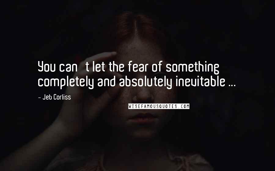 Jeb Corliss quotes: You can't let the fear of something completely and absolutely inevitable ...