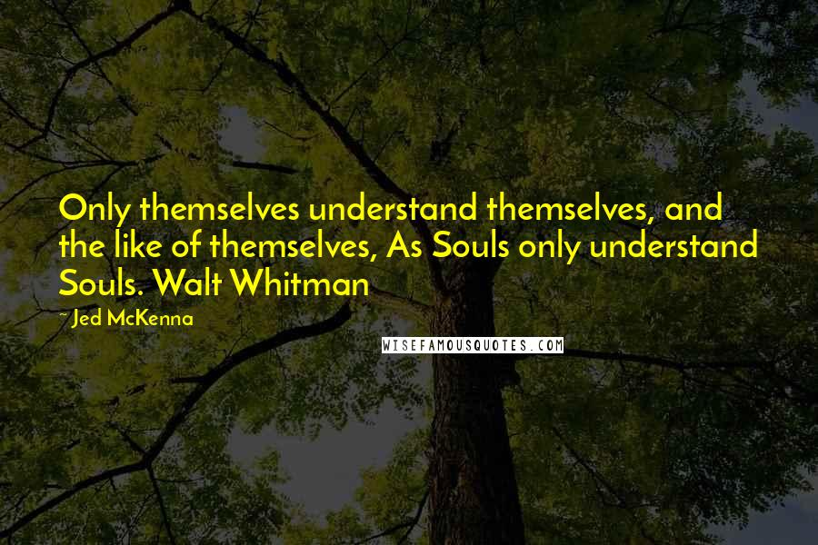 Jed McKenna quotes: Only themselves understand themselves, and the like of themselves, As Souls only understand Souls. Walt Whitman
