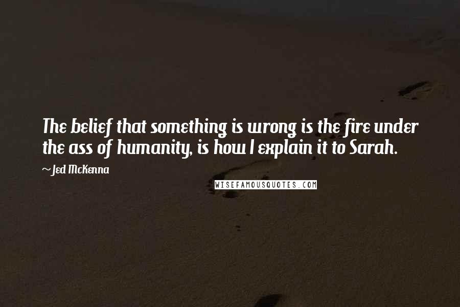 Jed McKenna quotes: The belief that something is wrong is the fire under the ass of humanity, is how I explain it to Sarah.