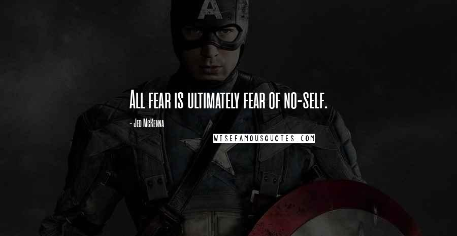 Jed McKenna quotes: All fear is ultimately fear of no-self.
