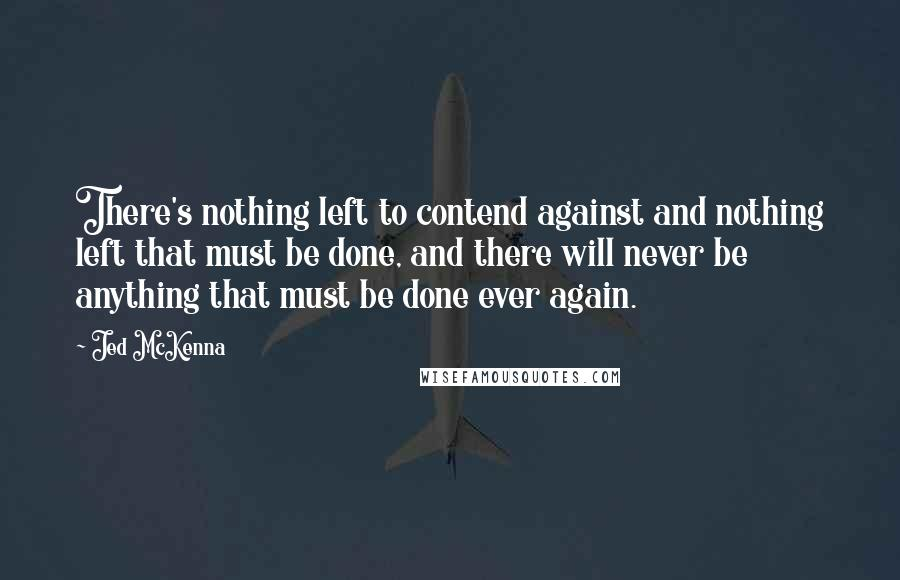 Jed McKenna quotes: There's nothing left to contend against and nothing left that must be done, and there will never be anything that must be done ever again.