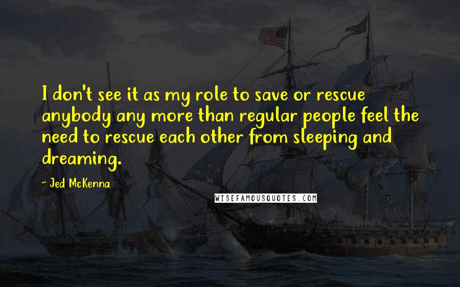 Jed McKenna quotes: I don't see it as my role to save or rescue anybody any more than regular people feel the need to rescue each other from sleeping and dreaming.