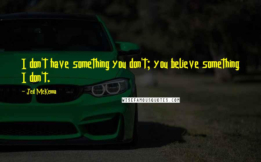 Jed McKenna quotes: I don't have something you don't; you believe something I don't.