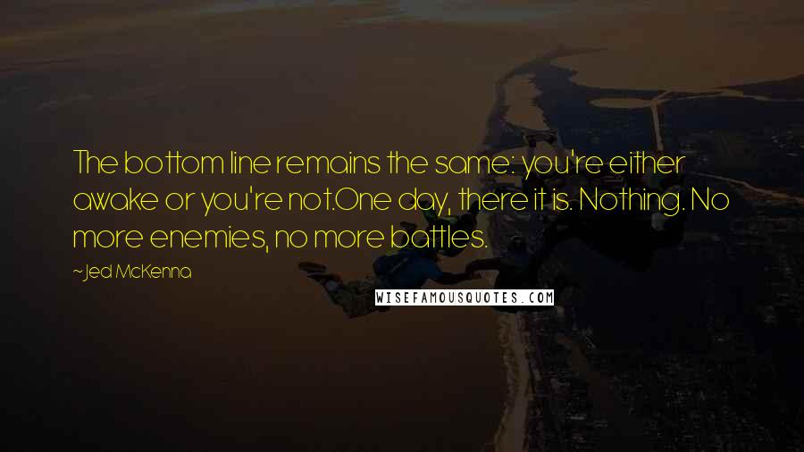 Jed McKenna quotes: The bottom line remains the same: you're either awake or you're not.One day, there it is. Nothing. No more enemies, no more battles.