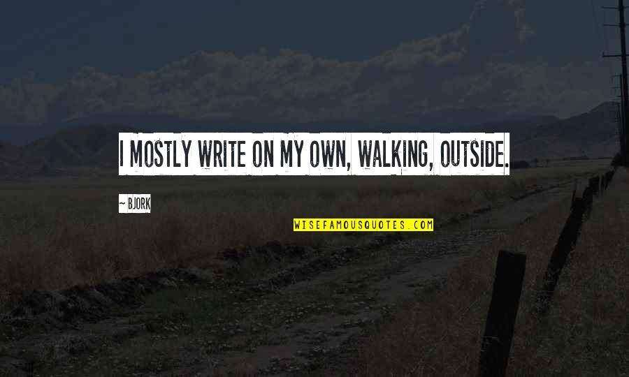 Jedro Quotes By Bjork: I mostly write on my own, walking, outside.