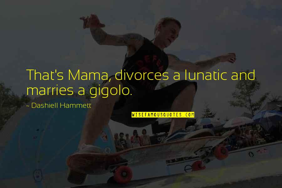 Jedro Quotes By Dashiell Hammett: That's Mama, divorces a lunatic and marries a