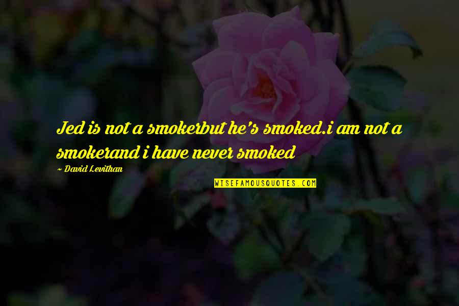 Jed's Quotes By David Levithan: Jed is not a smokerbut he's smoked.i am