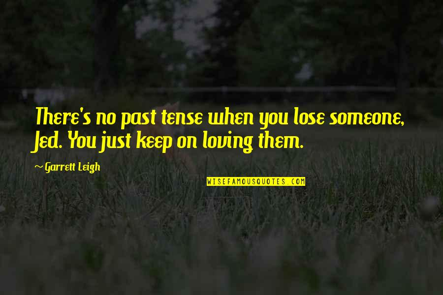 Jed's Quotes By Garrett Leigh: There's no past tense when you lose someone,