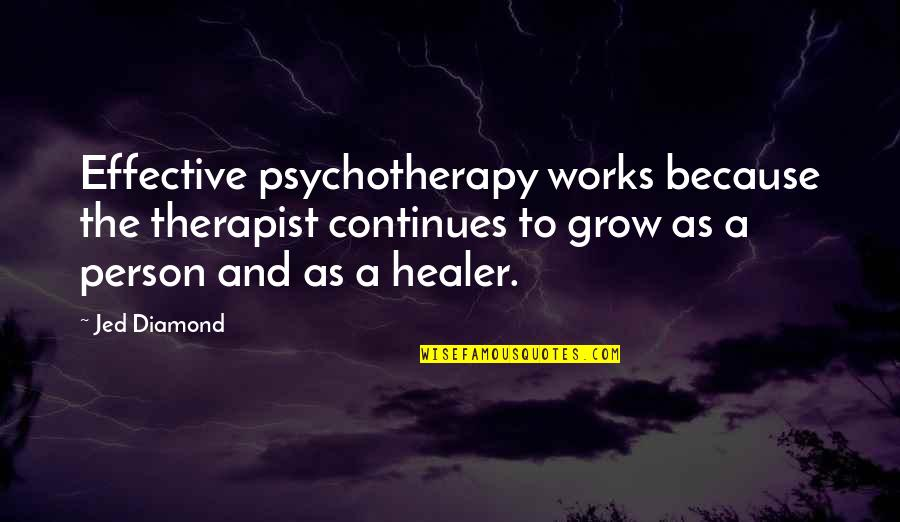 Jed's Quotes By Jed Diamond: Effective psychotherapy works because the therapist continues to