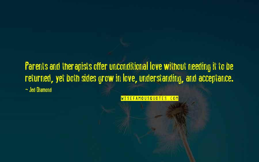 Jed's Quotes By Jed Diamond: Parents and therapists offer unconditional love without needing