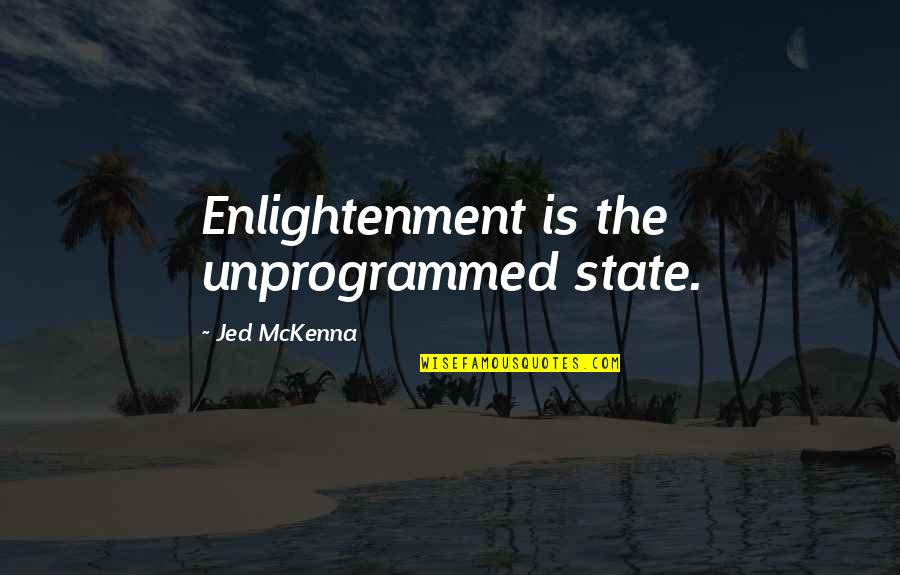 Jed's Quotes By Jed McKenna: Enlightenment is the unprogrammed state.
